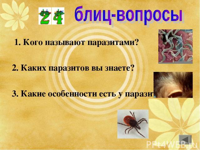 1. Кого называют паразитами? 2. Каких паразитов вы знаете? 3. Какие особенности есть у паразитов?