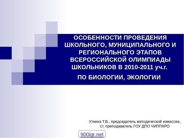 ОСОБЕННОСТИ ПРОВЕДЕНИЯ ШКОЛЬНОГО, МУНИЦИПАЛЬНОГО И РЕГИОНАЛЬНОГО ЭТАПОВ ВСЕРОССИЙСКОЙ ОЛИМПИАДЫ ШКОЛЬНИКОВ В 2010-2011 уч.г. ПО БИОЛОГИИ, ЭКОЛОГИИ Уткина Т.В., председатель методической комиссии, ст. преподаватель ГОУ ДПО ЧИППКРО 900igr.net