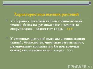 Характеристика высших растений У споровых растений слабая специализация тканей,