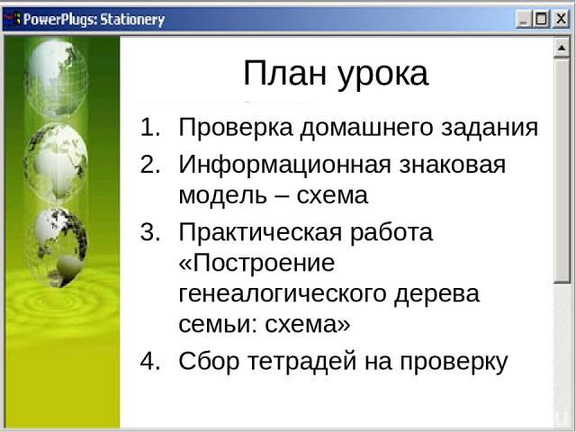 План урока Проверка домашнего задания Информационная знаковая модель – схема Практическая работа «Построение генеалогического дерева семьи: схема» Сбор тетрадей на проверку