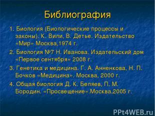 Библиография 1. Биология (Биологические процессы и законы). К. Вили, В. Детье. И