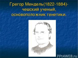 Грегор Мендель(1822-1884)-чешский ученый, основоположник генетики.
