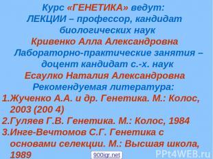 Курс «ГЕНЕТИКА» ведут: ЛЕКЦИИ – профессор, кандидат биологических наук Кривенко