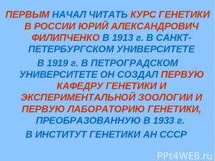 ПЕРВЫМ НАЧАЛ ЧИТАТЬ КУРС ГЕНЕТИКИ В РОССИИ ЮРИЙ АЛЕКСАНДРОВИЧ ФИЛИПЧЕНКО В 1913