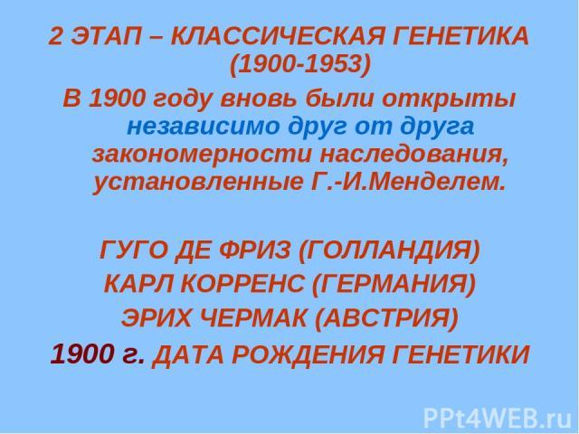 2 ЭТАП – КЛАССИЧЕСКАЯ ГЕНЕТИКА (1900-1953) В 1900 году вновь были открыты независимо друг от друга закономерности наследования, установленные Г.-И.Менделем. ГУГО ДЕ ФРИЗ (ГОЛЛАНДИЯ) КАРЛ КОРРЕНС (ГЕРМАНИЯ) ЭРИХ ЧЕРМАК (АВСТРИЯ) 1900 г. ДАТА РОЖДЕНИЯ…