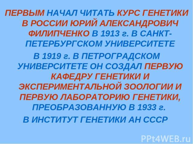 ПЕРВЫМ НАЧАЛ ЧИТАТЬ КУРС ГЕНЕТИКИ В РОССИИ ЮРИЙ АЛЕКСАНДРОВИЧ ФИЛИПЧЕНКО В 1913 г. В САНКТ-ПЕТЕРБУРГСКОМ УНИВЕРСИТЕТЕ В 1919 г. В ПЕТРОГРАДСКОМ УНИВЕРСИТЕТЕ ОН СОЗДАЛ ПЕРВУЮ КАФЕДРУ ГЕНЕТИКИ И ЭКСПЕРИМЕНТАЛЬНОЙ ЗООЛОГИИ И ПЕРВУЮ ЛАБОРАТОРИЮ ГЕНЕТИКИ…