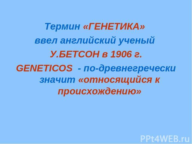 Термин «ГЕНЕТИКА» ввел английский ученый У.БЕТСОН в 1906 г. GENETICOS - по-древнегречески значит «относящийся к происхождению»