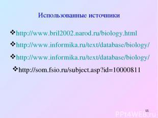 * Использованные источники http://www.bril2002.narod.ru/biology.html http://www.