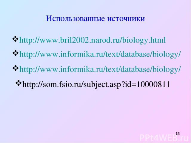 * Использованные источники http://www.bril2002.narod.ru/biology.html http://www.informika.ru/text/database/biology/ http://www.informika.ru/text/database/biology/ http://som.fsio.ru/subject.asp?id=10000811