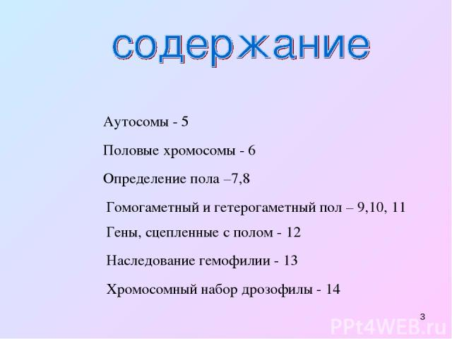 * Аутосомы - 5 Половые хромосомы - 6 Определение пола –7,8 Гомогаметный и гетерогаметный пол – 9,10, 11 Гены, сцепленные с полом - 12 Наследование гемофилии - 13 Хромосомный набор дрозофилы - 14