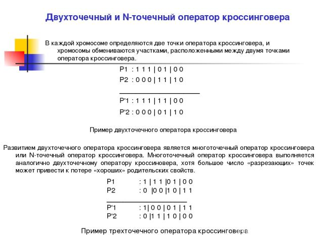 Двухточечный и N-точечный оператор кроссинговера В каждой хромосоме определяются две точки оператора кроссинговера, и хромосомы обмениваются участками, расположенными между двумя точками оператора кроссинговера. Р1 : 1 1 1 | 0 1 | 0 0 Р2 : 0 0 0 | 1…