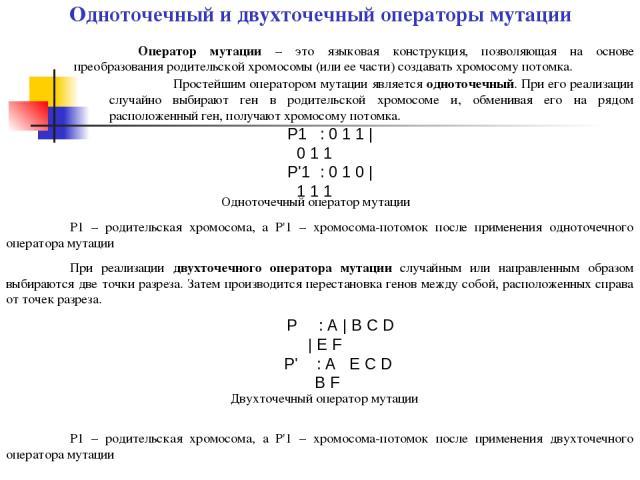 Одноточечный и двухточечный операторы мутации Оператор мутации – это языковая конструкция, позволяющая на основе преобразования родительской хромосомы (или ее части) создавать хромосому потомка. Простейшим оператором мутации является одноточечный. П…