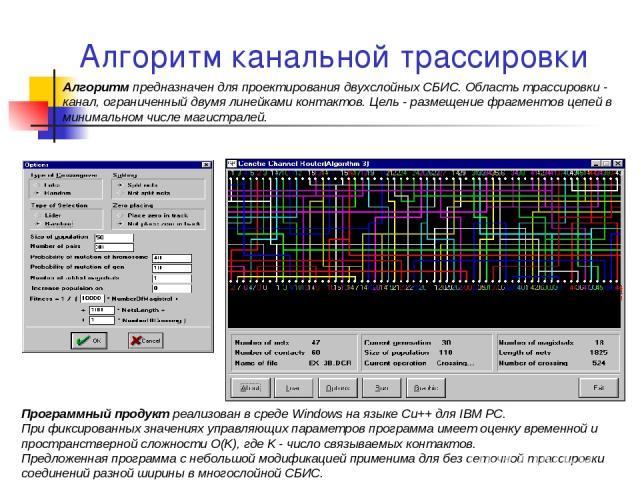 Алгоритм канальной трассировки Алгоритм предназначен для проектирования двухслойных СБИС. Область трассировки - канал, ограниченный двумя линейками контактов. Цель - размещение фрагментов цепей в минимальном числе магистралей. Программный продукт ре…