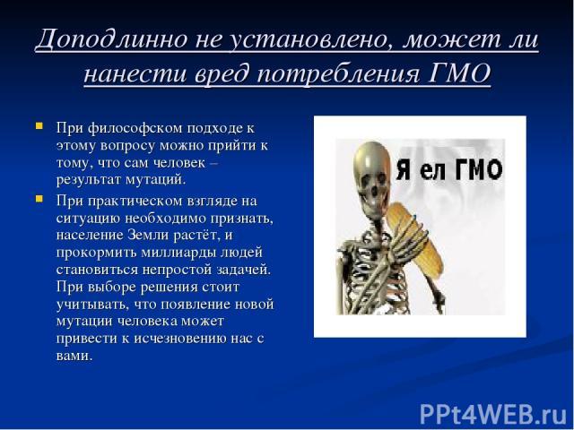 Доподлинно не установлено, может ли нанести вред потребления ГМО При философском подходе к этому вопросу можно прийти к тому, что сам человек – результат мутаций. При практическом взгляде на ситуацию необходимо признать, население Земли растёт, и пр…