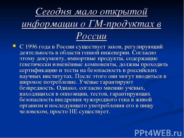 Сегодня мало открытой информации о ГМ-продуктах в России С 1996 года в России существует закон, регулирующий деятельность в области генной инженерии. Согласно этому документу, импортные продукты, содержащие генетически изменённые компоненты, должны …