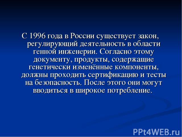 С 1996 года в России существует закон, регулирующий деятельность в области генной инженерии. Согласно этому документу, продукты, содержащие генетически изменённые компоненты, должны проходить сертификацию и тесты на безопасность. После этого они мог…