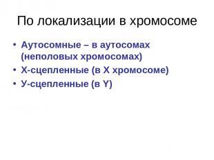 По локализации в хромосоме Аутосомные – в аутосомах (неполовых хромосомах) Х-сце