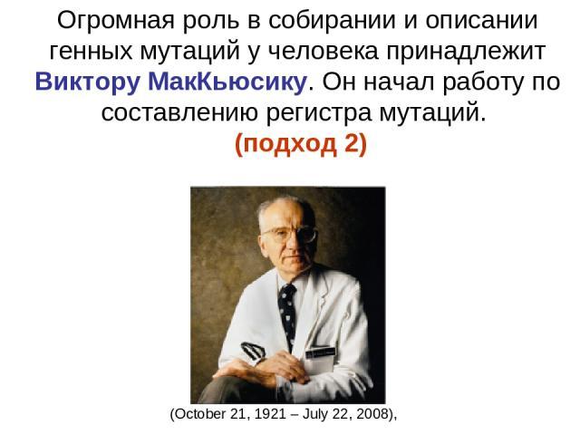 Огромная роль в собирании и описании генных мутаций у человека принадлежит Виктору МакКьюсику. Он начал работу по составлению регистра мутаций. (подход 2) (October 21, 1921 – July 22, 2008),