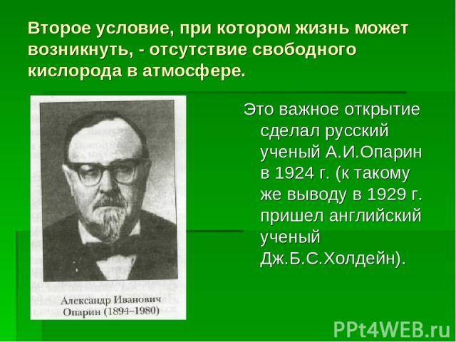 Второе условие, при котором жизнь может возникнуть, - отсутствие свободного кислорода в атмосфере. Это важное открытие сделал русский ученый А.И.Опарин в 1924 г. (к такому же выводу в 1929 г. пришел английский ученый Дж.Б.С.Холдейн).