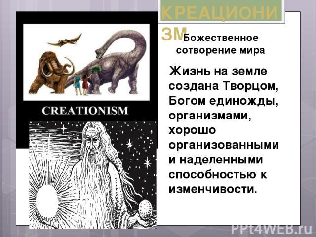 КРЕАЦИОНИЗМ Жизнь на земле создана Творцом, Богом единожды, организмами, хорошо организованными и наделенными способностью к изменчивости. Божественное сотворение мира