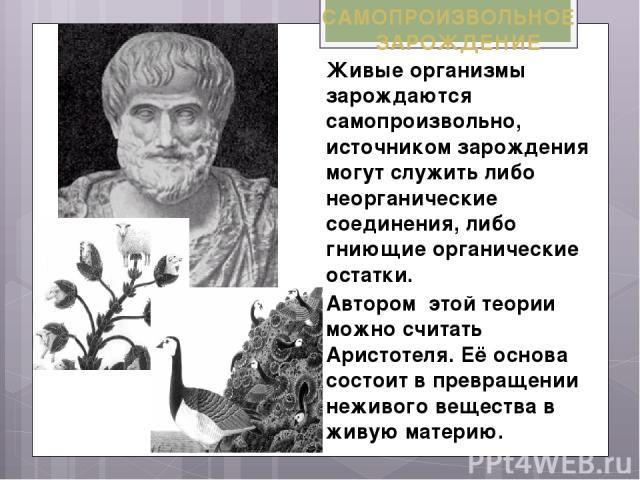 САМОПРОИЗВОЛЬНОЕ ЗАРОЖДЕНИЕ Живые организмы зарождаются самопроизвольно, источником зарождения могут служить либо неорганические соединения, либо гниющие органические остатки. Автором этой теории можно считать Аристотеля. Её основа состоит в превращ…