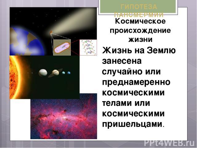 ГИПОТЕЗА ПАНСМЕРМИИ Космическое происхождение жизни Жизнь на Землю занесена случайно или преднамеренно космическими телами или космическими пришельцами.