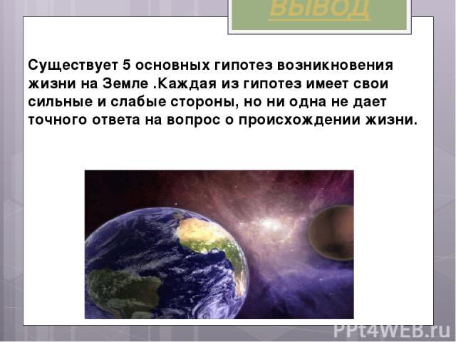 ВЫВОД Cуществует 5 основных гипотез возникновения жизни на Земле .Каждая из гипотез имеет свои сильные и слабые стороны, но ни одна не дает точного ответа на вопрос о происхождении жизни.