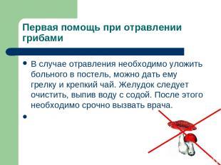 Первая помощь при отравлении грибами В случае отравления необходимо уложить боль