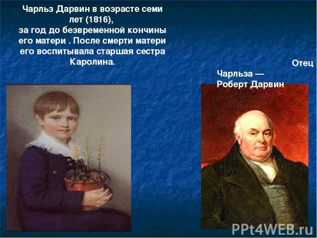Чарльз Дарвин в возрасте семи лет (1816), за год до безвременной кончины его матери . После смерти матери его воспитывала старшая сестра Каролина. Отец Чарльза— Роберт Дарвин