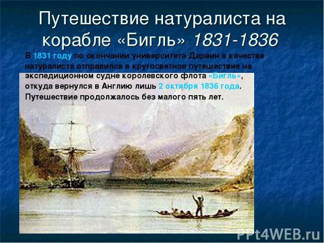 Путешествие натуралиста на корабле «Бигль» 1831-1836 В 1831 году по окончании университета Дарвин в качестве натуралиста отправился в кругосветное путешествие на экспедиционном судне королевского флота «Бигль», откуда вернулся в Англию лишь 2 октябр…