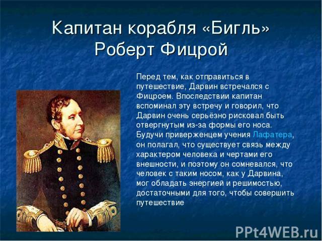Капитан корабля «Бигль» Роберт Фицрой Перед тем, как отправиться в путешествие, Дарвин встречался с Фицроем. Впоследствии капитан вспоминал эту встречу и говорил, что Дарвин очень серьёзно рисковал быть отвергнутым из-за формы его носа. Будучи приве…