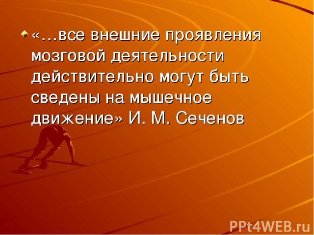 «…все внешние проявления мозговой деятельности действительно могут быть сведены на мышечное движение» И.М.Сеченов