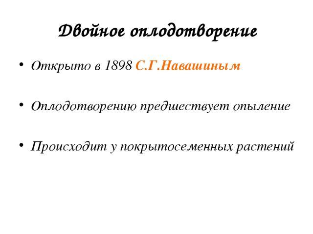 Двойное оплодотворение Открыто в 1898 С.Г.Навашиным Оплодотворению предшествует опыление Происходит у покрытосеменных растений