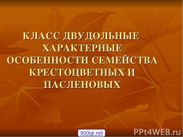 КЛАСС ДВУДОЛЬНЫЕ ХАРАКТЕРНЫЕ ОСОБЕННОСТИ СЕМЕЙСТВА КРЕСТОЦВЕТНЫХ И ПАСЛЕНОВЫХ 900igr.net