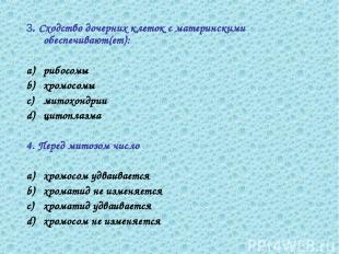 3. Сходство дочерних клеток с материнскими обеспечивают(ет): рибосомы хромосомы