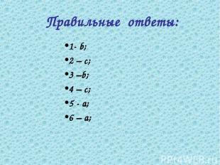 Правильные ответы: 1- b; 2 – c; 3 –b; 4 – c; 5 - а; 6 – а;