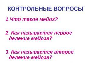 1.Что такое мейоз? 2. Как называется первое деление мейоза? 3. Как называется вт