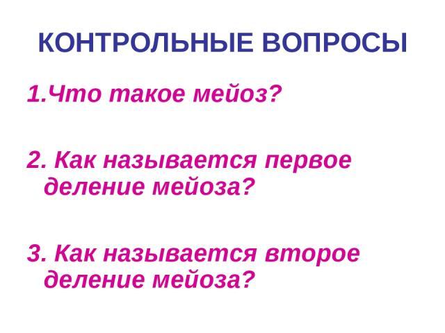 1.Что такое мейоз? 2. Как называется первое деление мейоза? 3. Как называется второе деление мейоза? КОНТРОЛЬНЫЕ ВОПРОСЫ