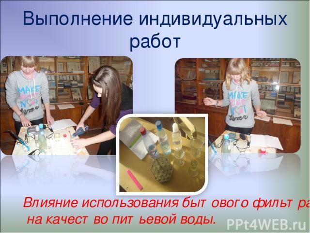 Выполнение индивидуальных работ Влияние использования бытового фильтра на качество питьевой воды.