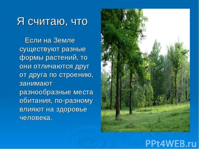 Я считаю, что Если на Земле существуют разные формы растений, то они отличаются друг от друга по строению, занимают разнообразные места обитания, по-разному влияют на здоровье человека.