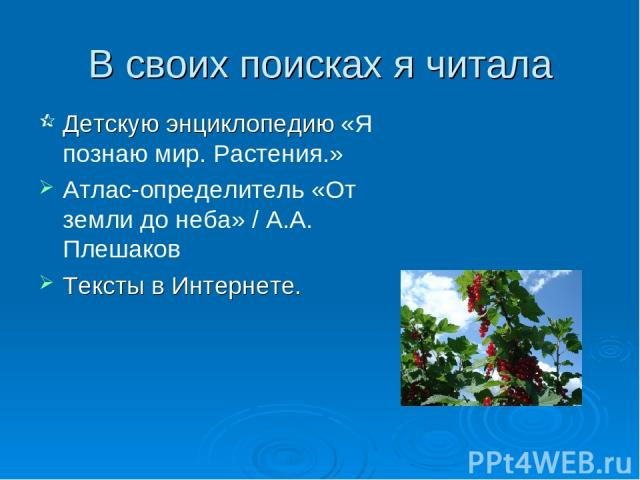 В своих поисках я читала Детскую энциклопедию «Я познаю мир. Растения.» Атлас-определитель «От земли до неба» / А.А. Плешаков Тексты в Интернете.