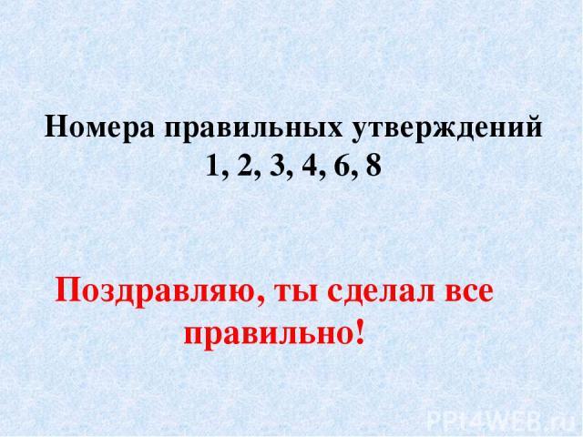 Номера правильных утверждений 1, 2, 3, 4, 6, 8 Поздравляю, ты сделал все правильно!