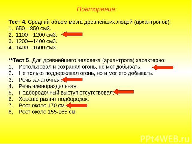 Повторение: Тест 4. Средний объем мозга древнейших людей (архантропов): 650—850 см3. 1100—1200 см3. 1200—1400 см3. 1400—1600 см3. **Тест 5. Для древнейшего человека (архантропа) характерно: Использовал и сохранял огонь, не мог добывать. Не только по…