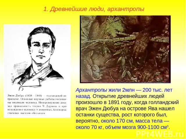 1. Древнейшие люди, архантропы Архантропы жили 2млн — 200 тыс. лет назад. Открытие древнейших людей произошло в 1891 году, когда голландский врач Эжен Дюбуа на острове Ява нашел останки существа, рост которого был, вероятно, около 170 см, масса тела…