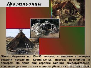 Жили общинами по 15—30 человек и впервые в истории создали поселения. Кроманьонц