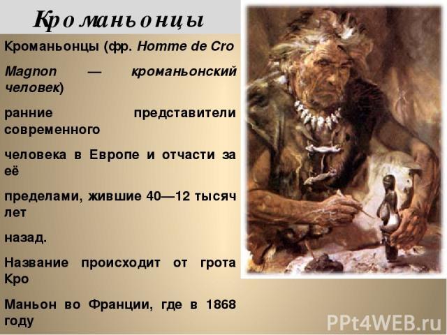 Кроманьонцы (фр.Homme de Cro Magnon — кроманьонский человек) ранние представители современного человека в Европе и отчасти за её пределами, жившие 40—12 тысяч лет назад. Название происходит от грота Кро Маньон во Франции, где в 1868 году было обнар…