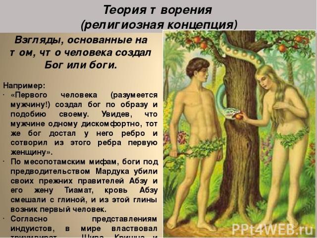 Взгляды, основанные на том, что человека создал Бог или боги. Например: «Первого человека (разумеется мужчину!) создал бог по образу и подобию своему. Увидев, что мужчине одному дискомфортно, тот же бог достал у него ребро и сотворил из этого ребра …