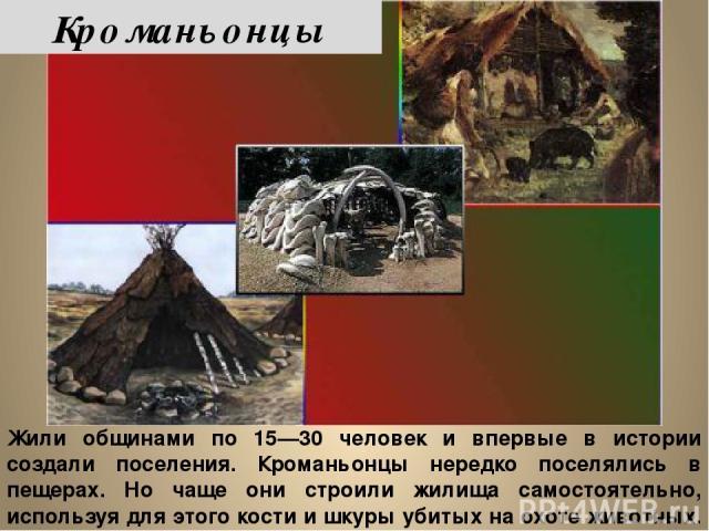 Жили общинами по 15—30 человек и впервые в истории создали поселения. Кроманьонцы нередко поселялись в пещерах. Но чаще они строили жилища самостоятельно, используя для этого кости и шкуры убитых на охоте животных. Кроманьонцы