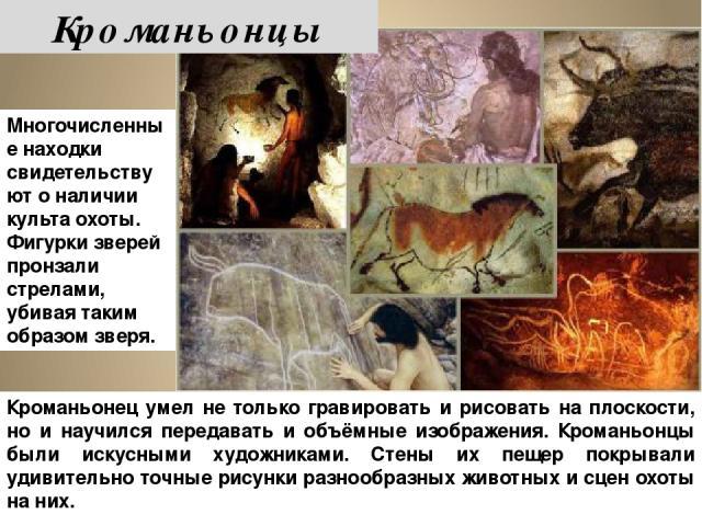 Кроманьонец умел не только гравировать и рисовать на плоскости, но и научился передавать и объёмные изображения. Кроманьонцы были искусными художниками. Стены их пещер покрывали удивительно точные рисунки разнообразных животных и сцен охоты на них. …