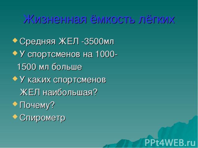 Жизненная ёмкость лёгких Средняя ЖЕЛ -3500мл У спортсменов на 1000- 1500 мл больше У каких спортсменов ЖЕЛ наибольшая? Почему? Спирометр